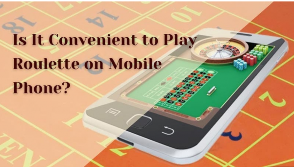 Is It Convenient to Play Roulette on Mobile Phone