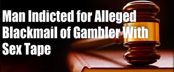 Man Who Tried to Extort High Stakes Gambler With Sex Tape Indicted
