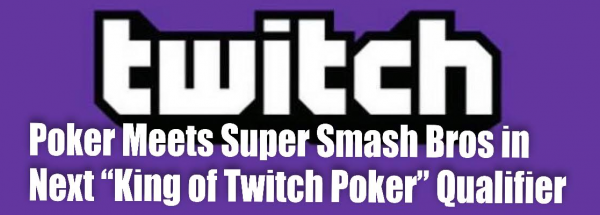 """Poker Meets Super Smash Bros in Next """"King of Twitch Poker"""" Qualifier"""