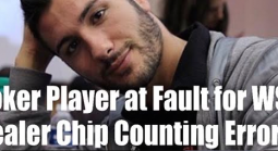 Poker Player at Fault Following WSOP Dealer Chip Counting Error?