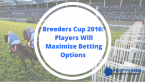 Breeders Cup 2016: Players Will Maximize Betting Options