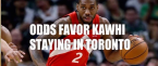 Odds Have Kawhi Staying in Toronto