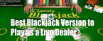 What's the Best Blackjack Version to Play as a Live Dealer?