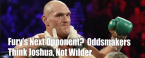 Fury Favored Over Joshua/Wilder, WWE/MMA Appearance Odds and Blood-Licking Props