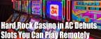 Hard Rock Casino in AC Debuts Remote Slot Machines