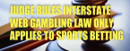 Judge: Law Regarding Online Bets Across State Lines Only Applies to Sports Betting