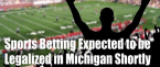 Michigan Expected to Legalize Sports Betting Shortly