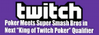 "Poker Meets Super Smash Bros in Next ""King of Twitch Poker"" Qualifier"
