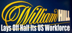 William Hill Lays Off Half Its Workforce